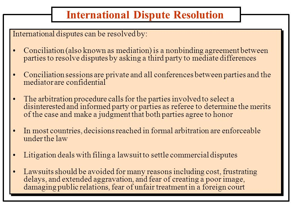 International Dispute Resolution International disputes can be resolved by: Conciliation (also known as mediation) is a nonbinding agreement between parties to resolve disputes by asking a third party to mediate differences Conciliation sessions are private and all conferences between parties and the mediator are confidential The arbitration procedure calls for the parties involved to select a disinterested and informed party or parties as referee to determine the merits of the case and make a judgment that both parties agree to honor In most countries, decisions reached in formal arbitration are enforceable under the law Litigation deals with filing a lawsuit to settle commercial disputes Lawsuits should be avoided for many reasons including cost, frustrating delays, and extended aggravation, and fear of creating a poor image, damaging public relations, fear of unfair treatment in a foreign court