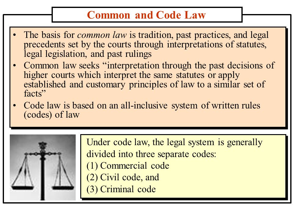 Common and Code Law Under code law, the legal system is generally divided into three separate codes: (1) Commercial code (2) Civil code, and (3) Criminal code Under code law, the legal system is generally divided into three separate codes: (1) Commercial code (2) Civil code, and (3) Criminal code The basis for common law is tradition, past practices, and legal precedents set by the courts through interpretations of statutes, legal legislation, and past rulings Common law seeks interpretation through the past decisions of higher courts which interpret the same statutes or apply established and customary principles of law to a similar set of facts Code law is based on an all-inclusive system of written rules (codes) of law