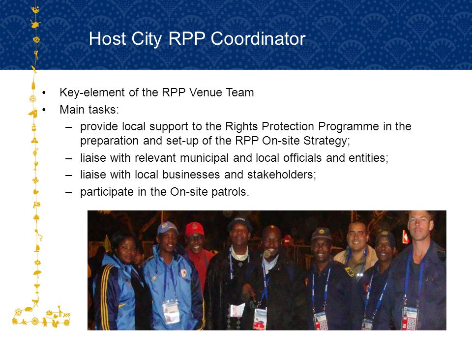 Host City RPP Coordinator Key-element of the RPP Venue Team Main tasks: –provide local support to the Rights Protection Programme in the preparation and set-up of the RPP On-site Strategy; –liaise with relevant municipal and local officials and entities; –liaise with local businesses and stakeholders; –participate in the On-site patrols.