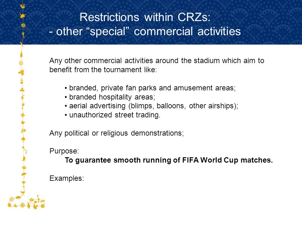 Restrictions within CRZs: - other special commercial activities Any other commercial activities around the stadium which aim to benefit from the tournament like: branded, private fan parks and amusement areas; branded hospitality areas; aerial advertising (blimps, balloons, other airships); unauthorized street trading.