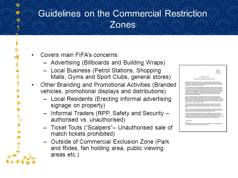 Guidelines on the Commercial Restriction Zones Covers main FIFA's concerns: –Advertising (Billboards and Building Wraps) –Local Business (Petrol Stations, Shopping Malls, Gyms and Sport Clubs, general stores) Other Branding and Promotional Activities (Branded vehicles, promotional displays and distributions) –Local Residents (Erecting informal advertising signage on property) –Informal Traders (RPP, Safety and Security – authorised vs.