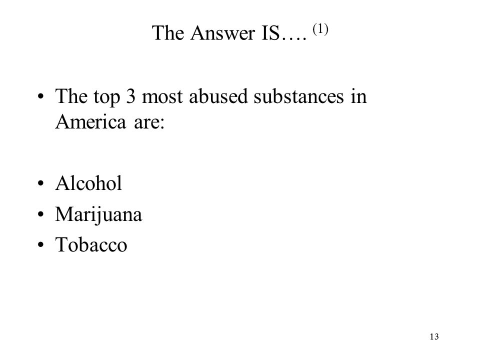 13 The Answer IS…. (1) The top 3 most abused substances in America are: Alcohol Marijuana Tobacco