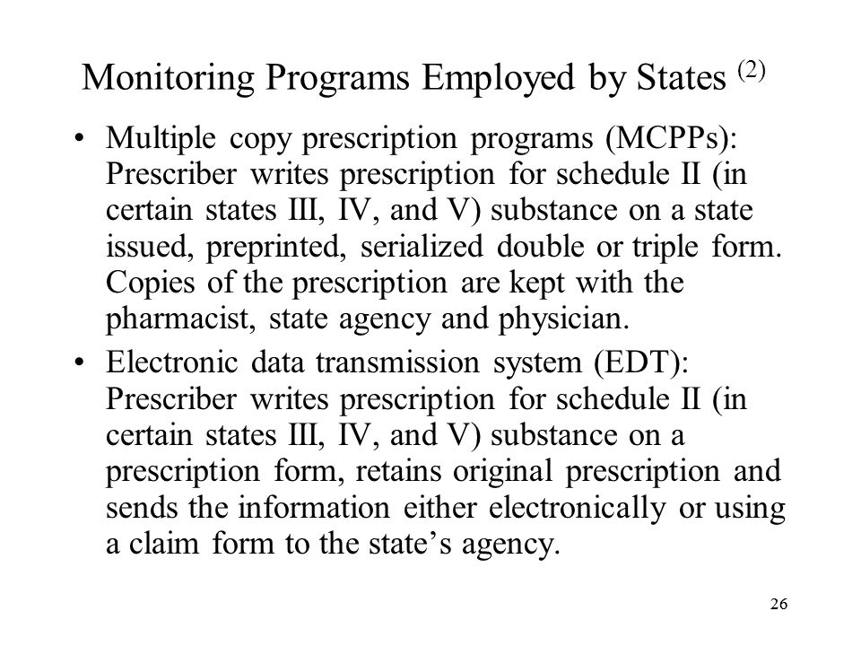 26 Monitoring Programs Employed by States (2) Multiple copy prescription programs (MCPPs): Prescriber writes prescription for schedule II (in certain states III, IV, and V) substance on a state issued, preprinted, serialized double or triple form.