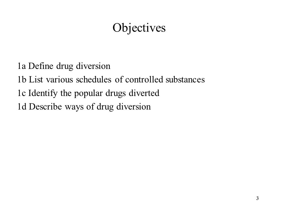 33 Objectives 1a Define drug diversion 1b List various schedules of controlled substances 1c Identify the popular drugs diverted 1d Describe ways of drug diversion