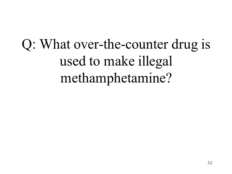 32 Q: What over-the-counter drug is used to make illegal methamphetamine