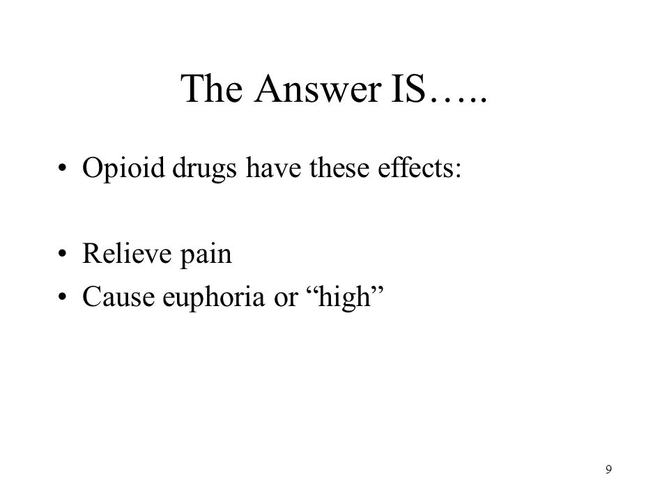 9 The Answer IS….. Opioid drugs have these effects: Relieve pain Cause euphoria or high