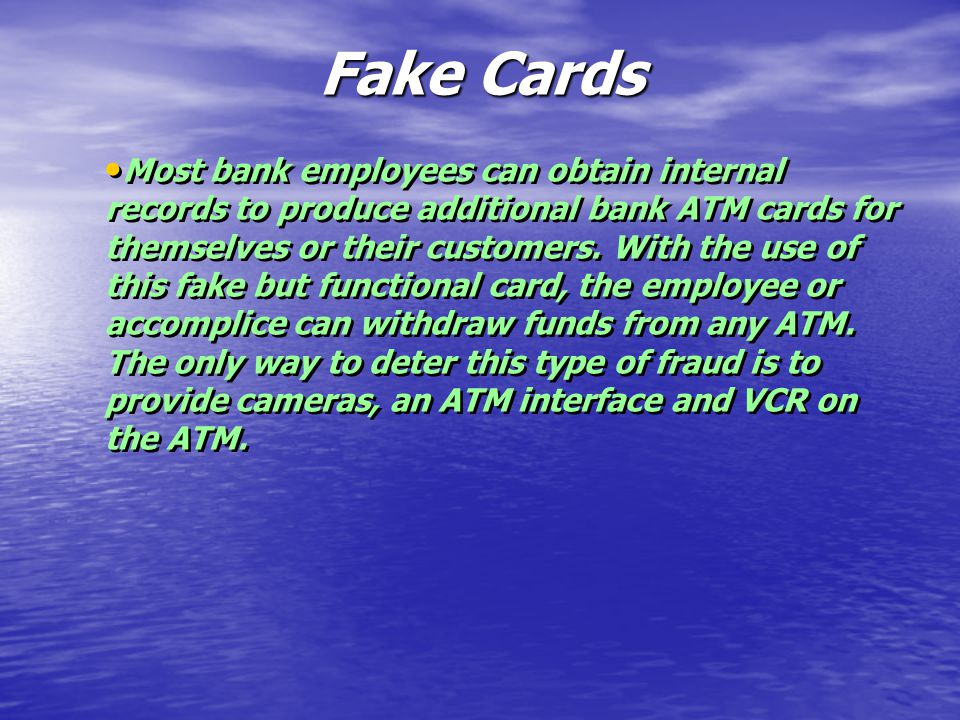 Fake Cards Most bank employees can obtain internal records to produce additional bank ATM cards for themselves or their customers.