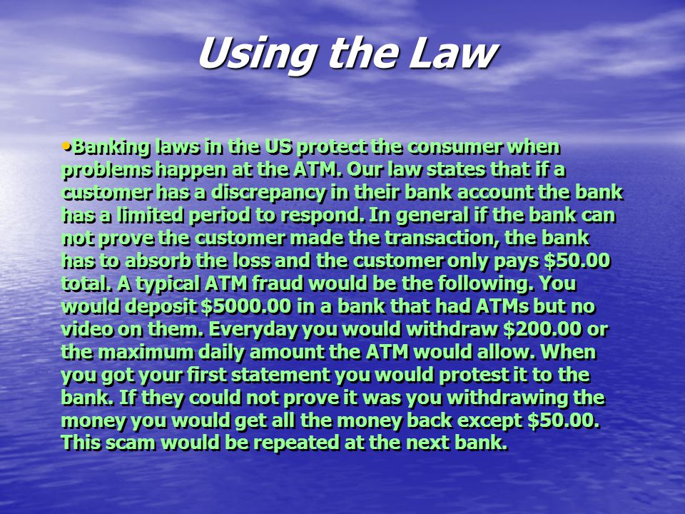 Using the Law Banking laws in the US protect the consumer when problems happen at the ATM.
