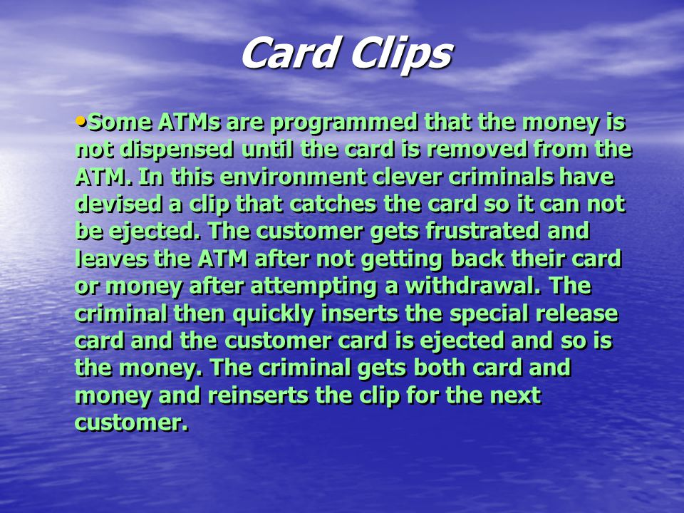 Card Clips Some ATMs are programmed that the money is not dispensed until the card is removed from the ATM.