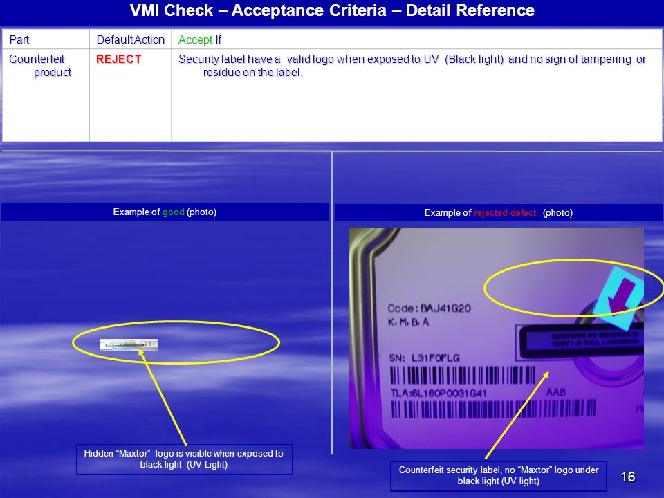 16 VMI Check – Acceptance Criteria – Detail ReferencePart Default Action Accept If Counterfeit product REJECT Security label have a valid logo when ex