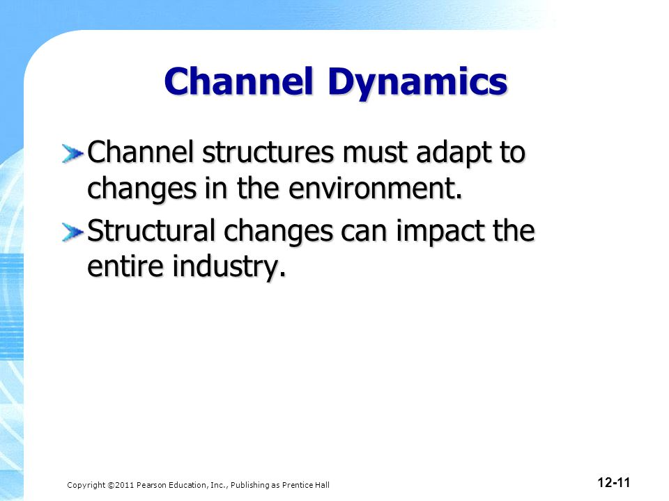 Copyright ©2011 Pearson Education, Inc., Publishing as Prentice Hall 12-11 Channel Dynamics Channel structures must adapt to changes in the environment.