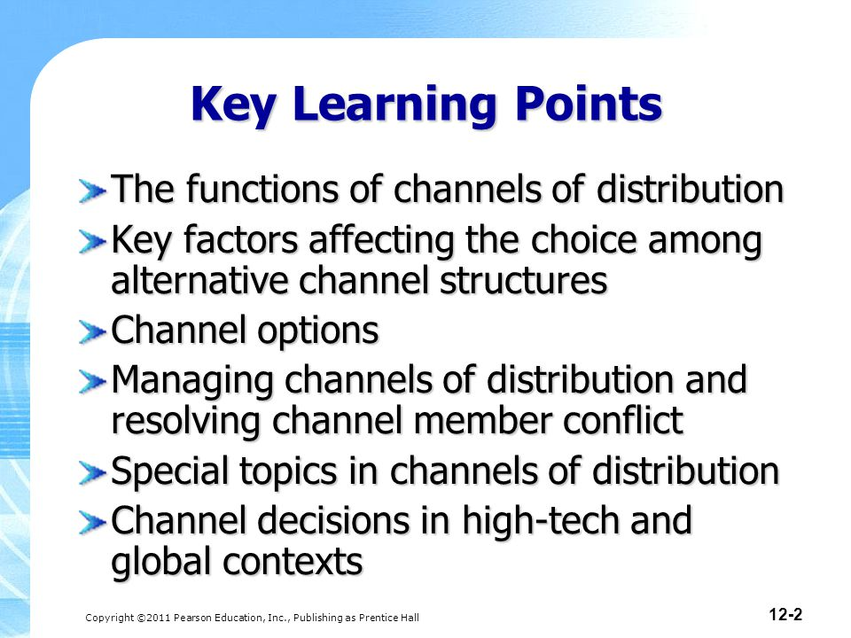 Copyright ©2011 Pearson Education, Inc., Publishing as Prentice Hall 12-2 Key Learning Points The functions of channels of distribution Key factors affecting the choice among alternative channel structures Channel options Managing channels of distribution and resolving channel member conflict Special topics in channels of distribution Channel decisions in high-tech and global contexts