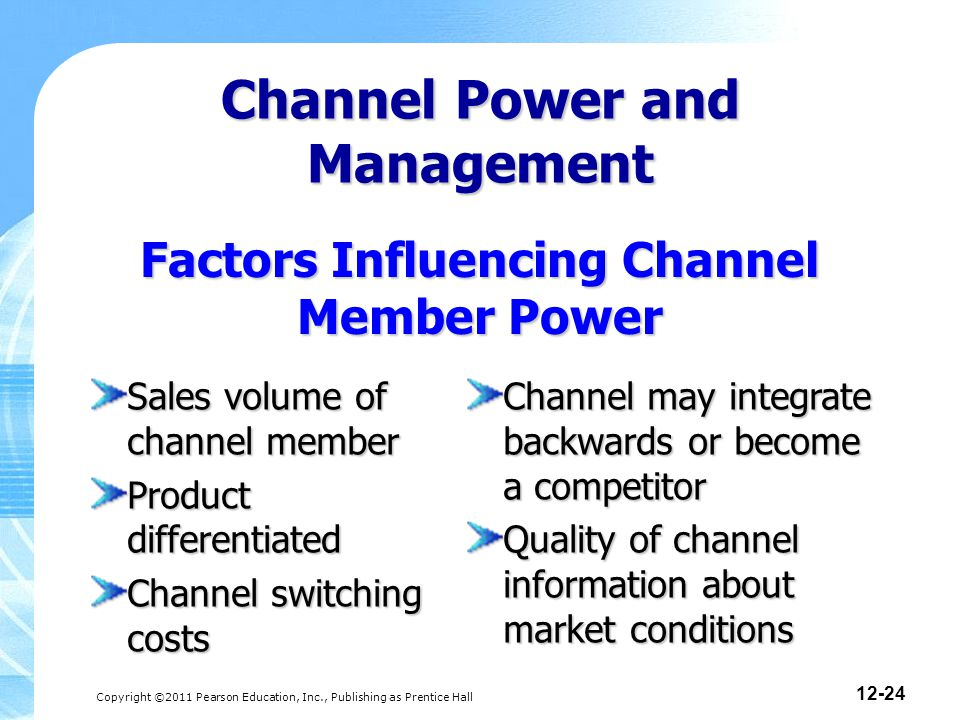 Copyright ©2011 Pearson Education, Inc., Publishing as Prentice Hall 12-24 Factors Influencing Channel Member Power Sales volume of channel member Product differentiated Channel switching costs Channel may integrate backwards or become a competitor Quality of channel information about market conditions Channel Power and Management