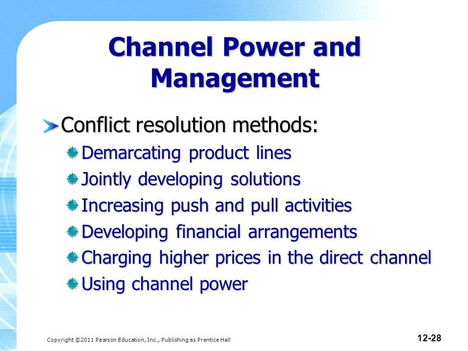 Copyright ©2011 Pearson Education, Inc., Publishing as Prentice Hall 12-28 Conflict resolution methods: Demarcating product lines Jointly developing solutions Increasing push and pull activities Developing financial arrangements Charging higher prices in the direct channel Using channel power Channel Power and Management