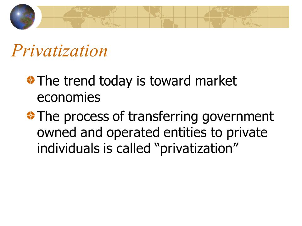 Privatization The trend today is toward market economies The process of transferring government owned and operated entities to private individuals is
