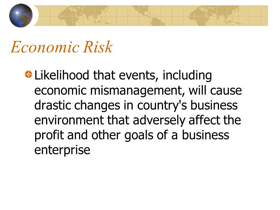 Economic Risk Likelihood that events, including economic mismanagement, will cause drastic changes in country's business environment that adversely af