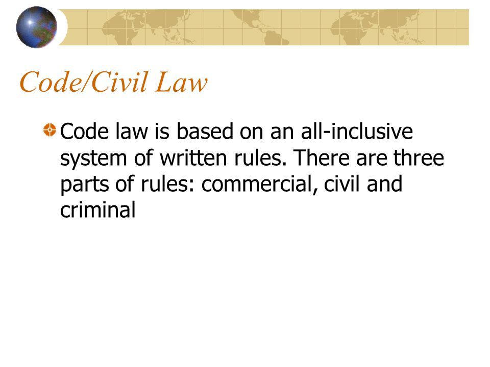 Code/Civil Law Code law is based on an all-inclusive system of written rules. There are three parts of rules: commercial, civil and criminal