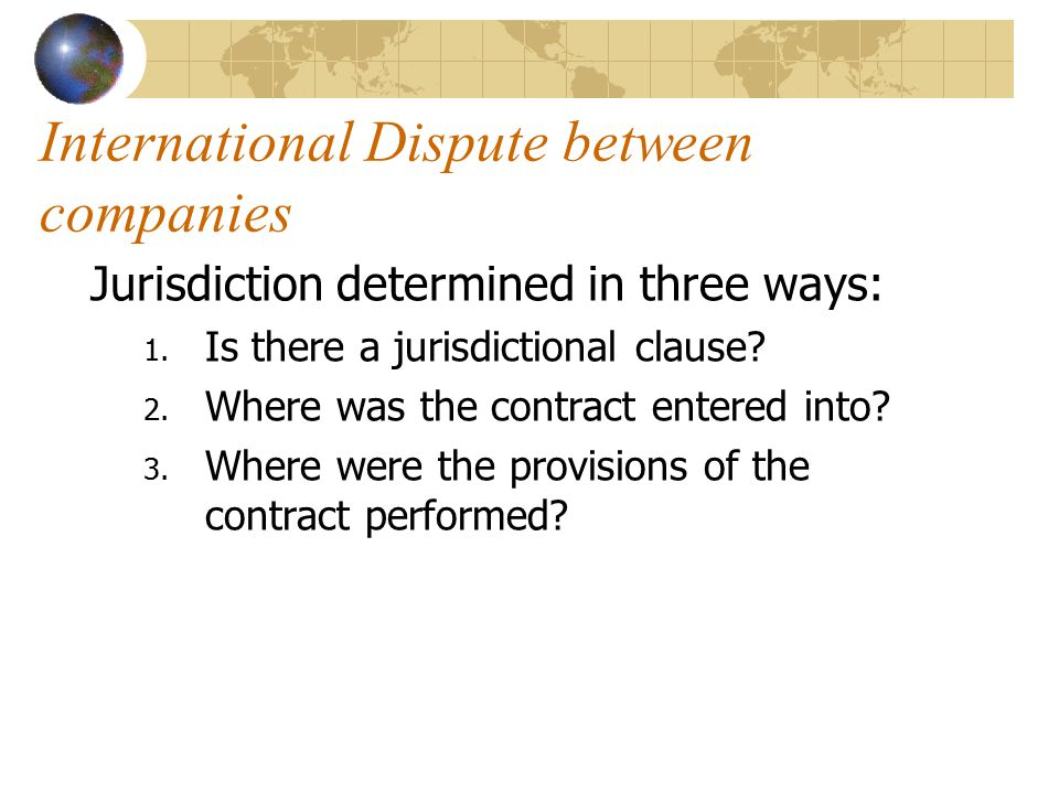International Dispute between companies Jurisdiction determined in three ways: 1. Is there a jurisdictional clause? 2. Where was the contract entered