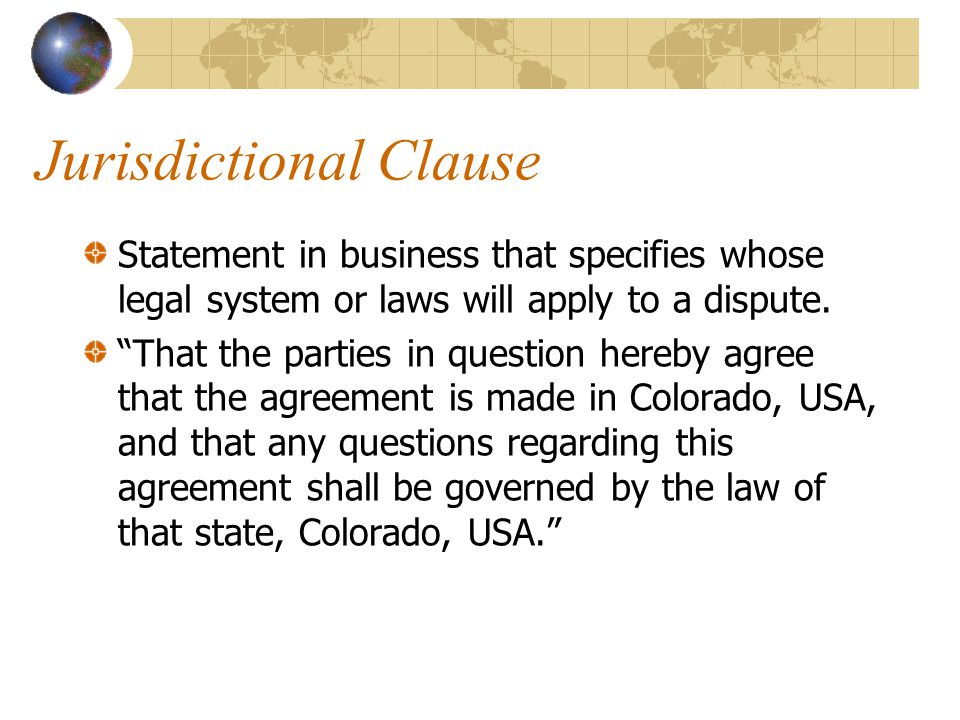 """Jurisdictional Clause Statement in business that specifies whose legal system or laws will apply to a dispute. """"That the parties in question hereby ag"""