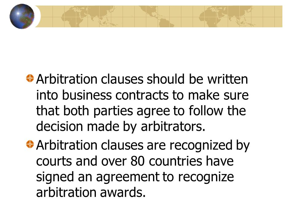 Arbitration clauses should be written into business contracts to make sure that both parties agree to follow the decision made by arbitrators. Arbitra