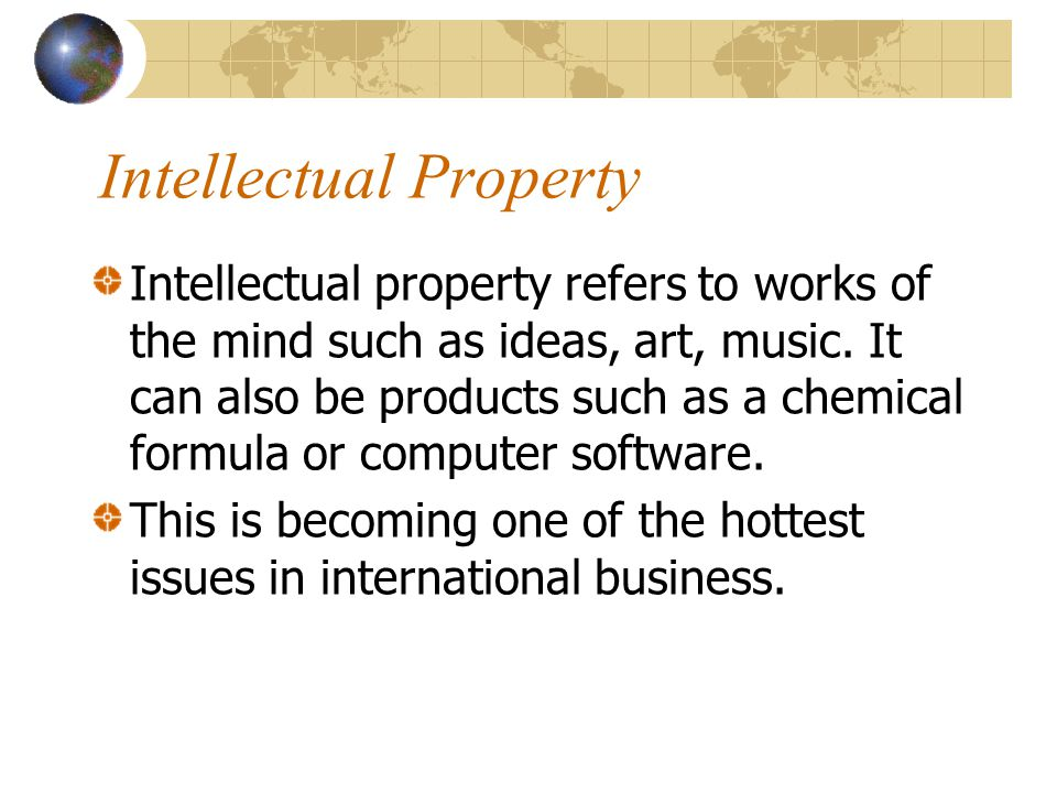 Intellectual Property Intellectual property refers to works of the mind such as ideas, art, music. It can also be products such as a chemical formula