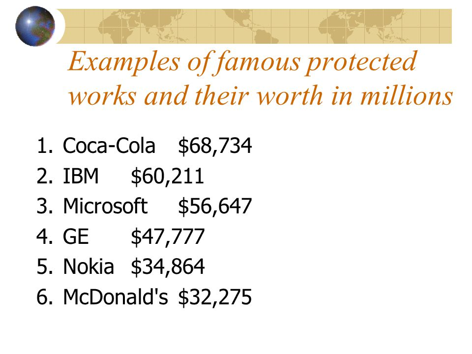 Examples of famous protected works and their worth in millions 1.Coca-Cola $68,734 2.IBM $60,211 3.Microsoft $56,647 4.GE $47,777 5.Nokia$34,864 6.McD