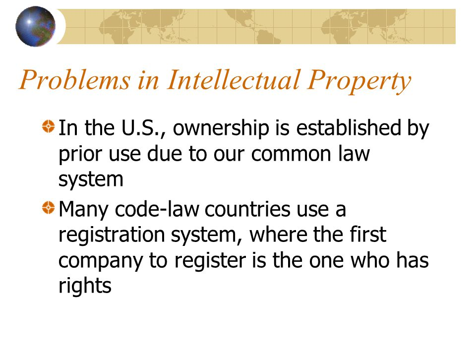 Problems in Intellectual Property In the U.S., ownership is established by prior use due to our common law system Many code-law countries use a regist