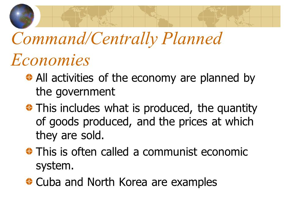 Command/Centrally Planned Economies All activities of the economy are planned by the government This includes what is produced, the quantity of goods