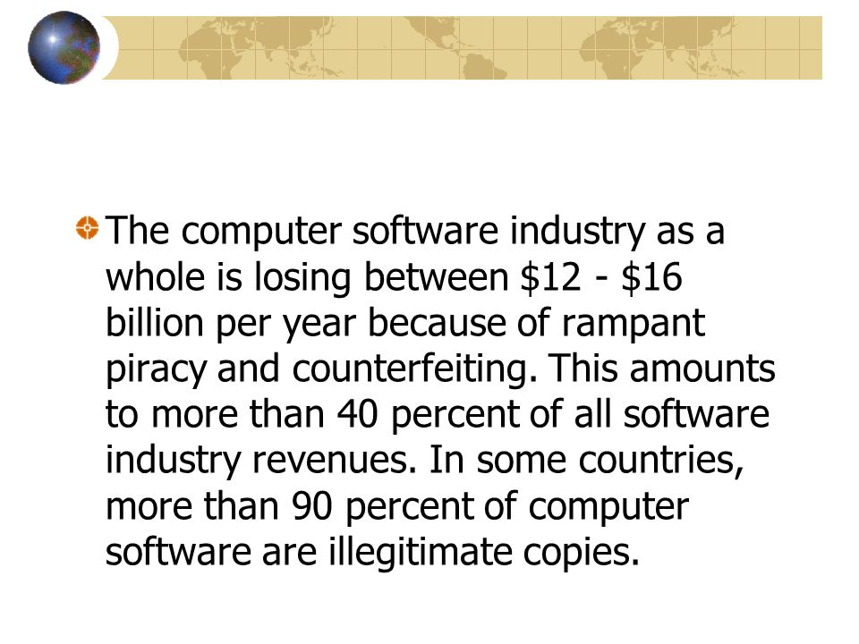 The computer software industry as a whole is losing between $12 - $16 billion per year because of rampant piracy and counterfeiting. This amounts to m