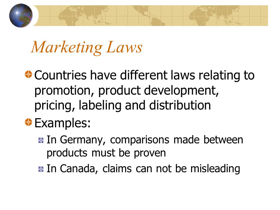 Marketing Laws Countries have different laws relating to promotion, product development, pricing, labeling and distribution Examples: In Germany, comp