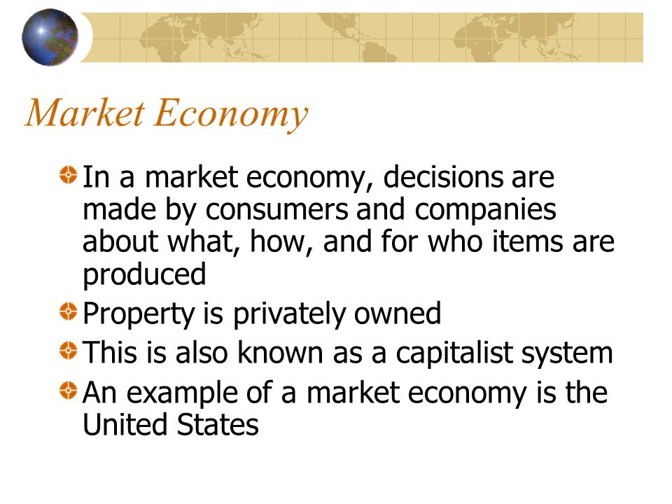 Market Economy In a market economy, decisions are made by consumers and companies about what, how, and for who items are produced Property is privatel