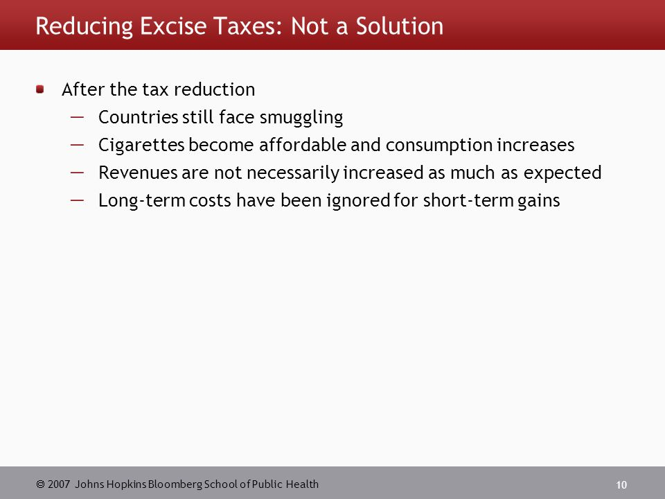  2007 Johns Hopkins Bloomberg School of Public Health 10 Reducing Excise Taxes: Not a Solution After the tax reduction  Countries still face smuggling  Cigarettes become affordable and consumption increases  Revenues are not necessarily increased as much as expected  Long-term costs have been ignored for short-term gains