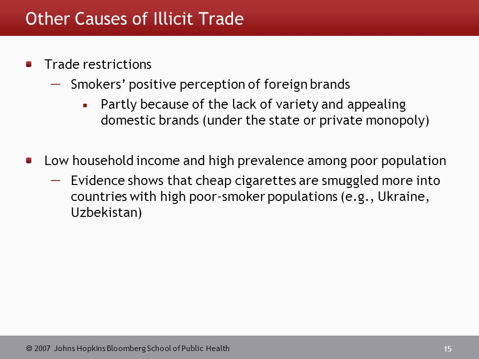  2007 Johns Hopkins Bloomberg School of Public Health 15 Other Causes of Illicit Trade Trade restrictions  Smokers' positive perception of foreign brands  Partly because of the lack of variety and appealing domestic brands (under the state or private monopoly) Low household income and high prevalence among poor population  Evidence shows that cheap cigarettes are smuggled more into countries with high poor-smoker populations (e.g., Ukraine, Uzbekistan)