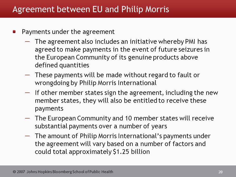  2007 Johns Hopkins Bloomberg School of Public Health 20 Agreement between EU and Philip Morris Payments under the agreement  The agreement also includes an initiative whereby PMI has agreed to make payments in the event of future seizures in the European Community of its genuine products above defined quantities  These payments will be made without regard to fault or wrongdoing by Philip Morris International  If other member states sign the agreement, including the new member states, they will also be entitled to receive these payments  The European Community and 10 member states will receive substantial payments over a number of years  The amount of Philip Morris International's payments under the agreement will vary based on a number of factors and could total approximately $1.25 billion