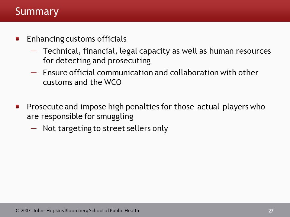  2007 Johns Hopkins Bloomberg School of Public Health 27 Summary Enhancing customs officials  Technical, financial, legal capacity as well as human resources for detecting and prosecuting  Ensure official communication and collaboration with other customs and the WCO Prosecute and impose high penalties for those-actual-players who are responsible for smuggling  Not targeting to street sellers only