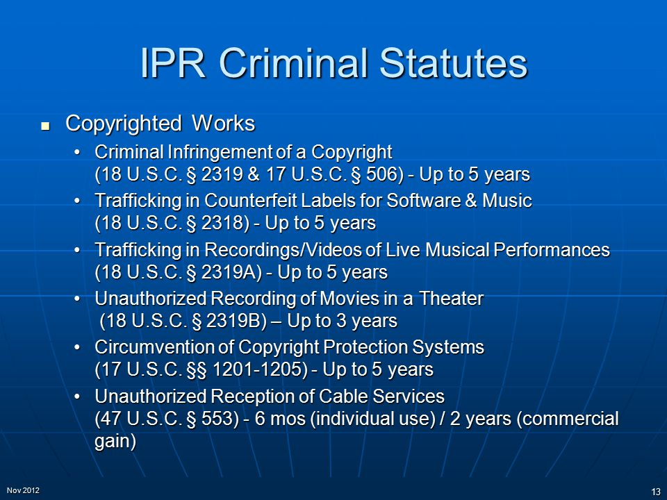 IPR Criminal Statutes Copyrighted Works Copyrighted Works Criminal Infringement of a Copyright (18 U.S.C. § 2319 & 17 U.S.C. § 506) - Up to 5 yearsCri