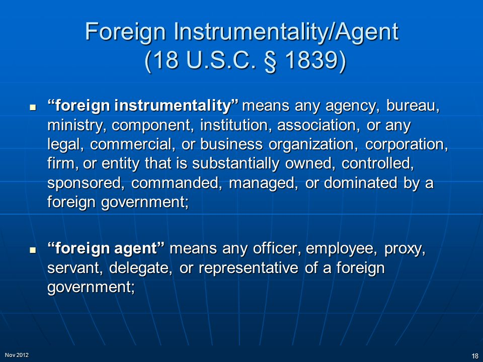 "Foreign Instrumentality/Agent (18 U.S.C. § 1839) ""foreign instrumentality"" means any agency, bureau, ministry, component, institution, association, or"