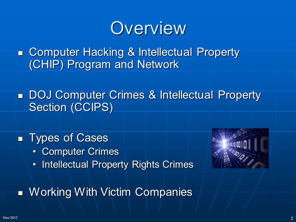 Overview Computer Hacking & Intellectual Property (CHIP) Program and Network Computer Hacking & Intellectual Property (CHIP) Program and Network DOJ Computer Crimes & Intellectual Property Section (CCIPS) DOJ Computer Crimes & Intellectual Property Section (CCIPS) Types of Cases Types of Cases Computer CrimesComputer Crimes Intellectual Property Rights CrimesIntellectual Property Rights Crimes Working With Victim Companies Working With Victim Companies 2 Nov 2012