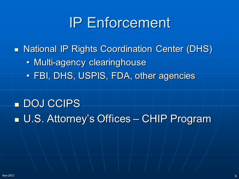 IP Enforcement National IP Rights Coordination Center (DHS) National IP Rights Coordination Center (DHS) Multi-agency clearinghouseMulti-agency clearinghouse FBI, DHS, USPIS, FDA, other agenciesFBI, DHS, USPIS, FDA, other agencies DOJ CCIPS DOJ CCIPS U.S.