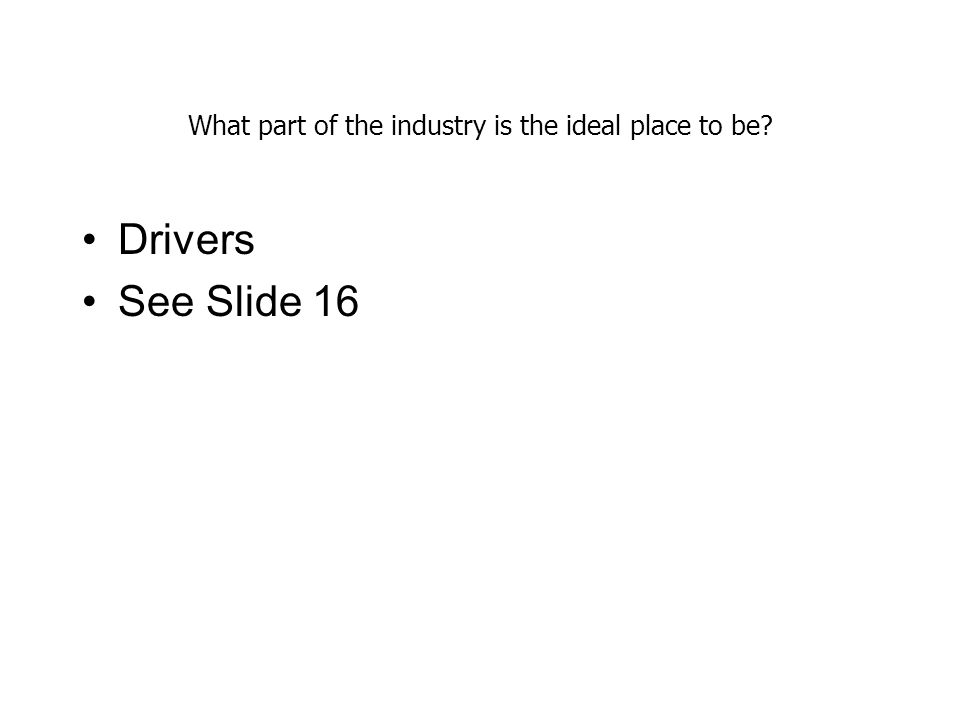 What part of the industry is the ideal place to be? Drivers See Slide 16