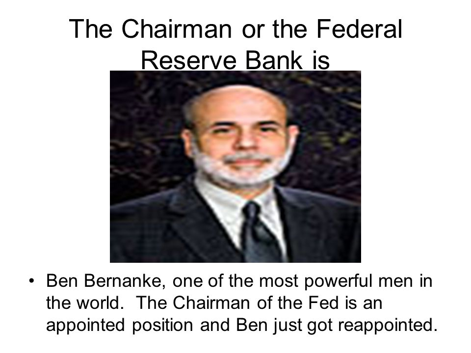 The Chairman or the Federal Reserve Bank is Ben Bernanke, one of the most powerful men in the world.