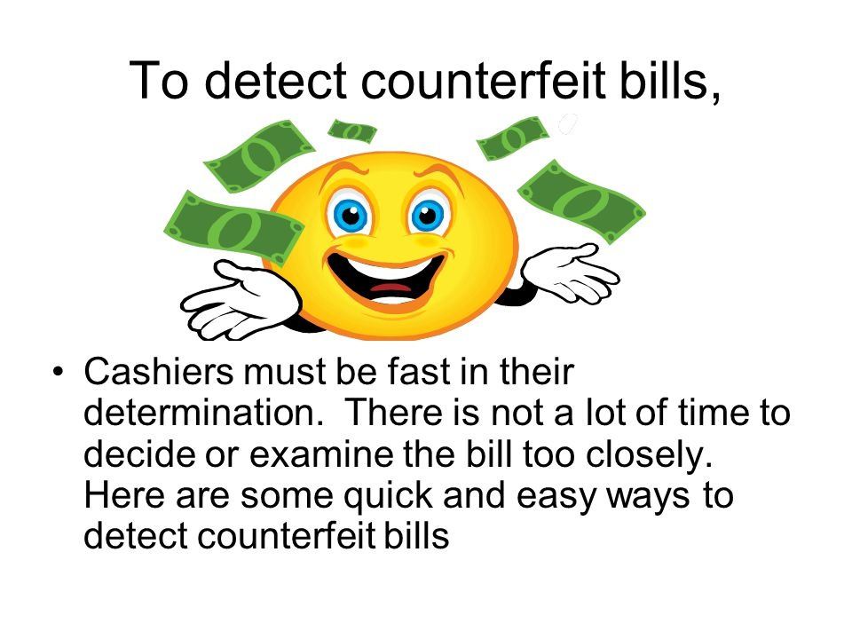 To detect counterfeit bills, Cashiers must be fast in their determination.