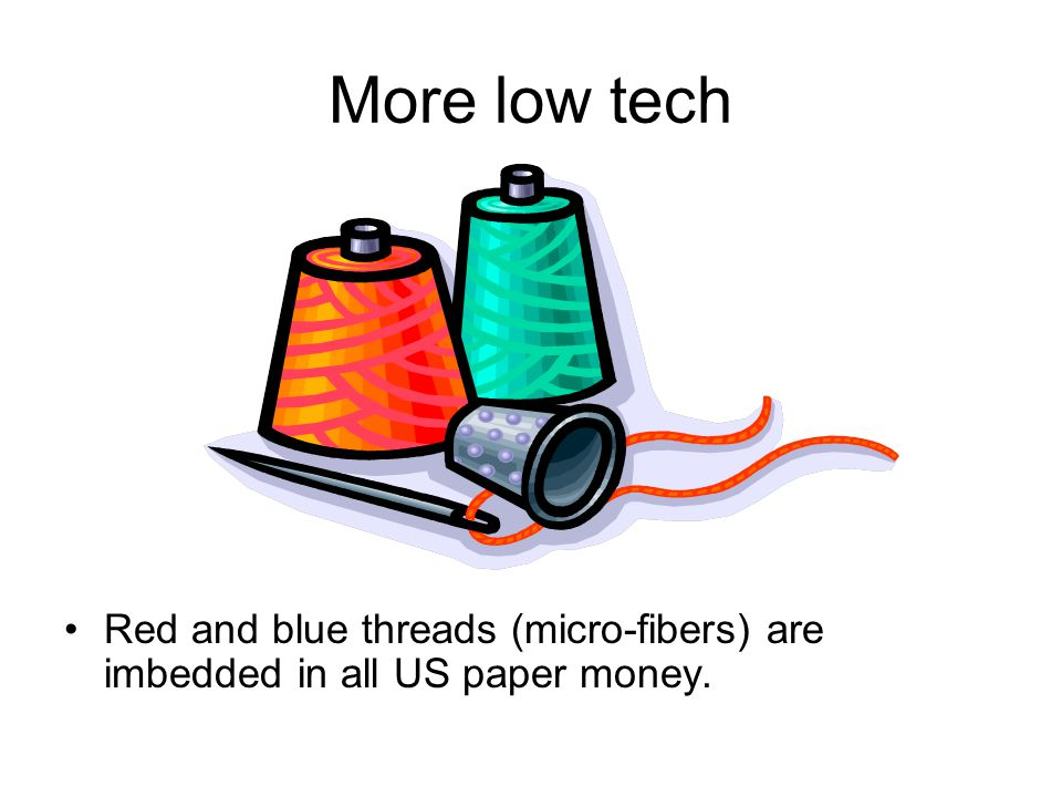 More low tech Red and blue threads (micro-fibers) are imbedded in all US paper money.
