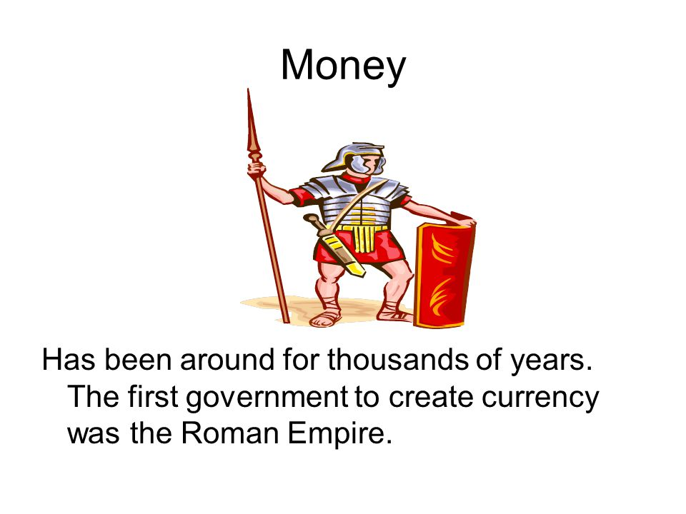 Money Has been around for thousands of years.