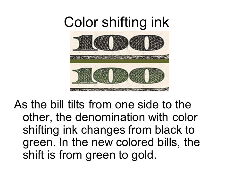 Color shifting ink As the bill tilts from one side to the other, the denomination with color shifting ink changes from black to green.