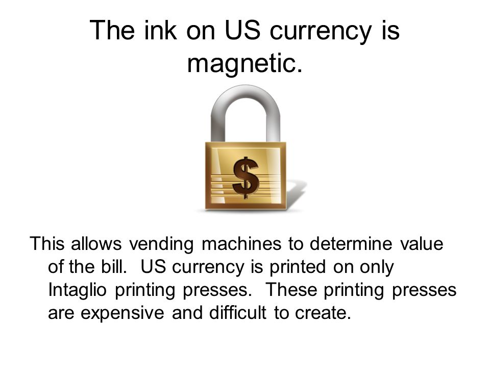The ink on US currency is magnetic. This allows vending machines to determine value of the bill.