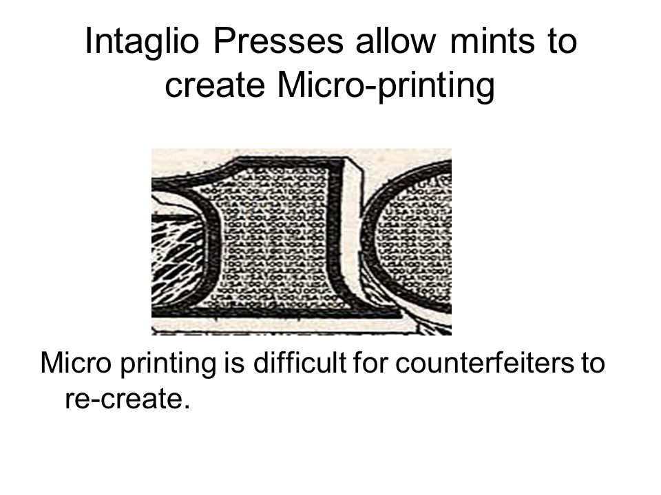 Intaglio Presses allow mints to create Micro-printing Micro printing is difficult for counterfeiters to re-create.