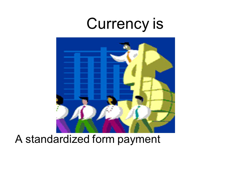 Currency is A standardized form payment