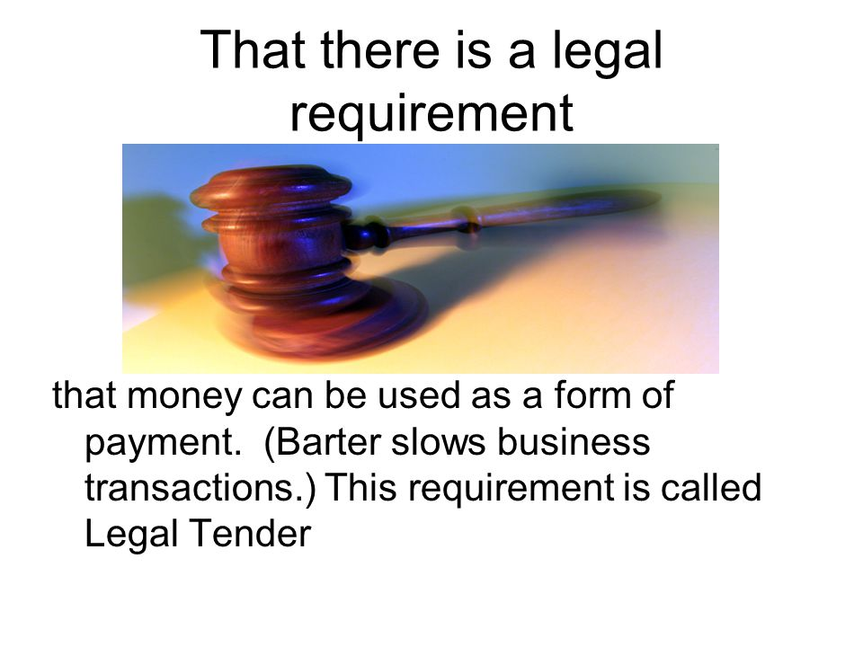 That there is a legal requirement that money can be used as a form of payment.