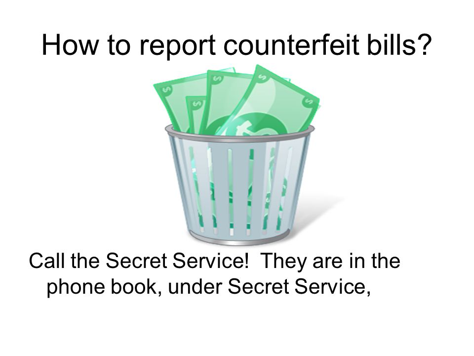 How to report counterfeit bills. Call the Secret Service.